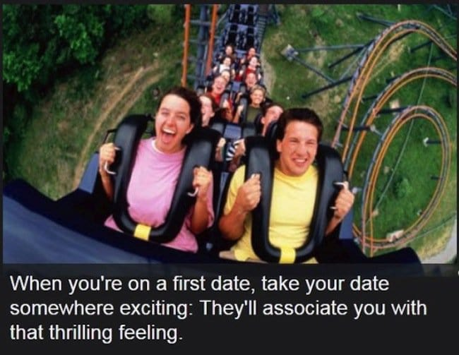 take your date somewhere thrilling they will associate you with that thrilling feeling