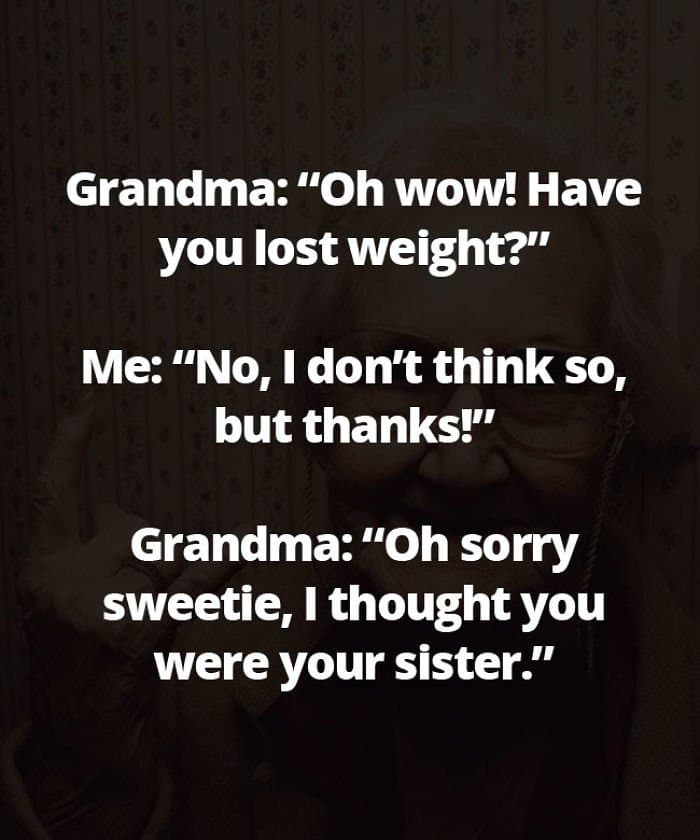 Honest Grandmas thought you were your sister
