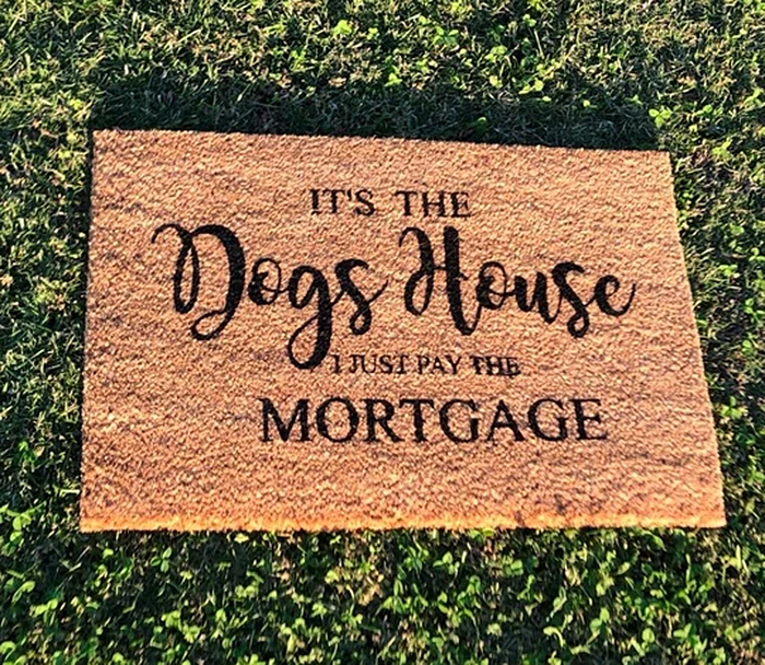 it's the dogs house I just pay the mortgage doormat