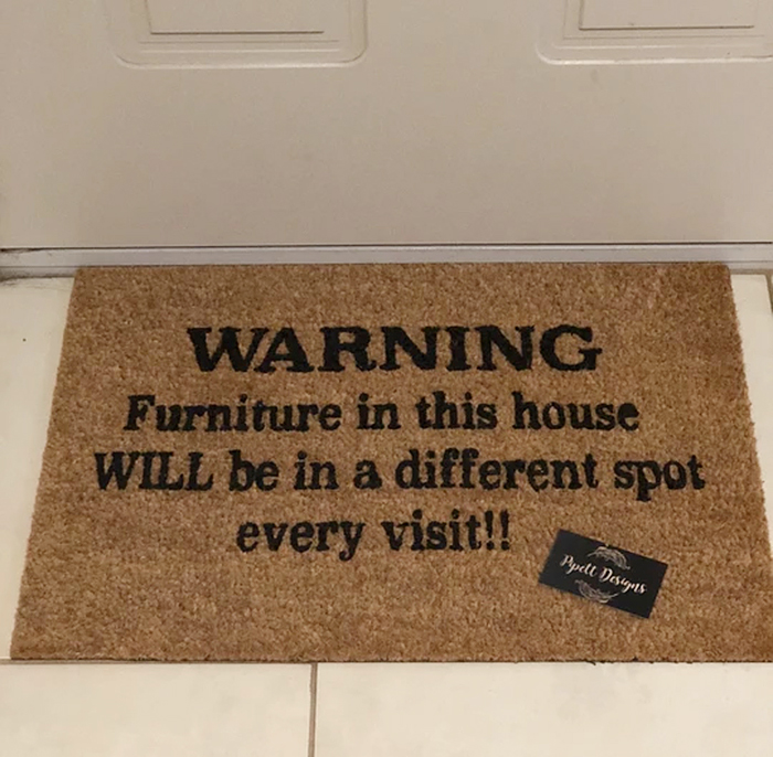 warning furniture in this house will be in a different spot every visit doormat